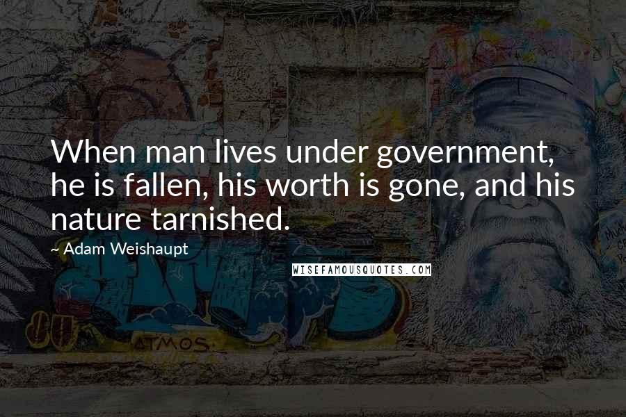 Adam Weishaupt quotes: When man lives under government, he is fallen, his worth is gone, and his nature tarnished.