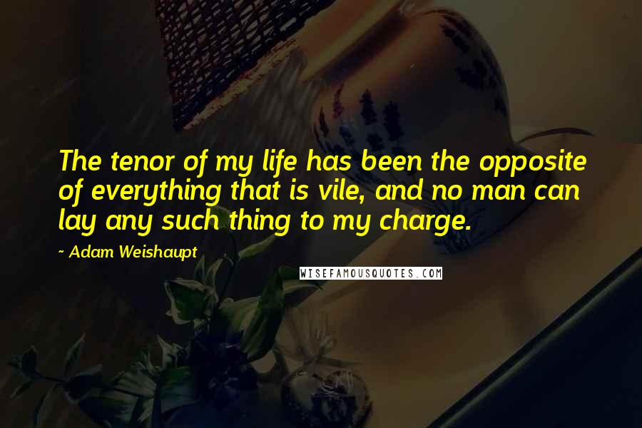 Adam Weishaupt quotes: The tenor of my life has been the opposite of everything that is vile, and no man can lay any such thing to my charge.