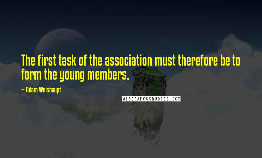 Adam Weishaupt quotes: The first task of the association must therefore be to form the young members.