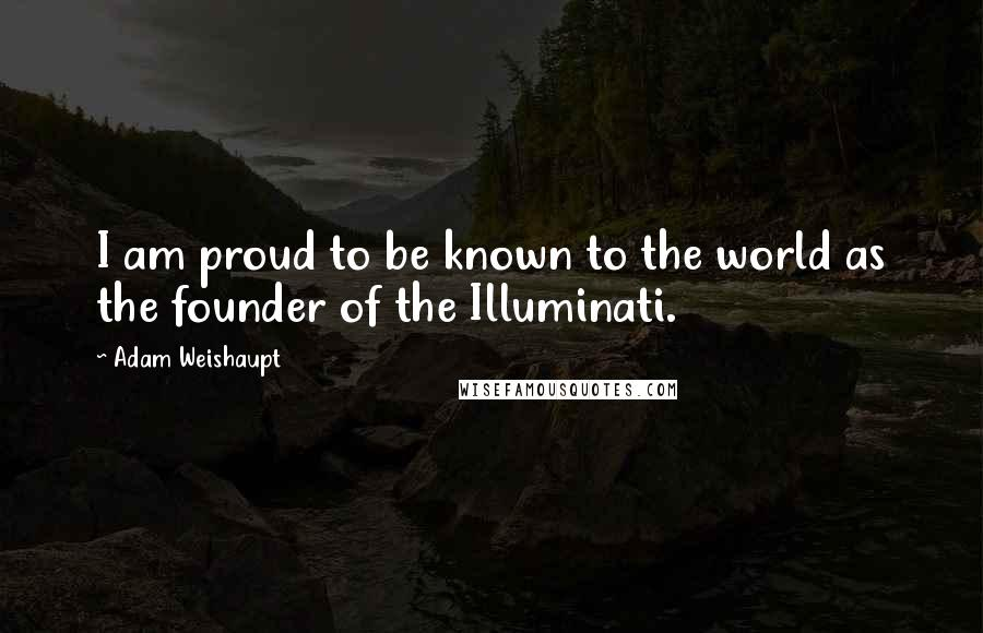 Adam Weishaupt quotes: I am proud to be known to the world as the founder of the Illuminati.