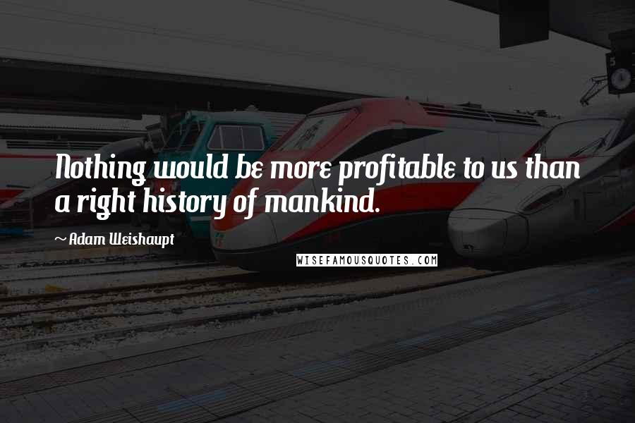Adam Weishaupt quotes: Nothing would be more profitable to us than a right history of mankind.