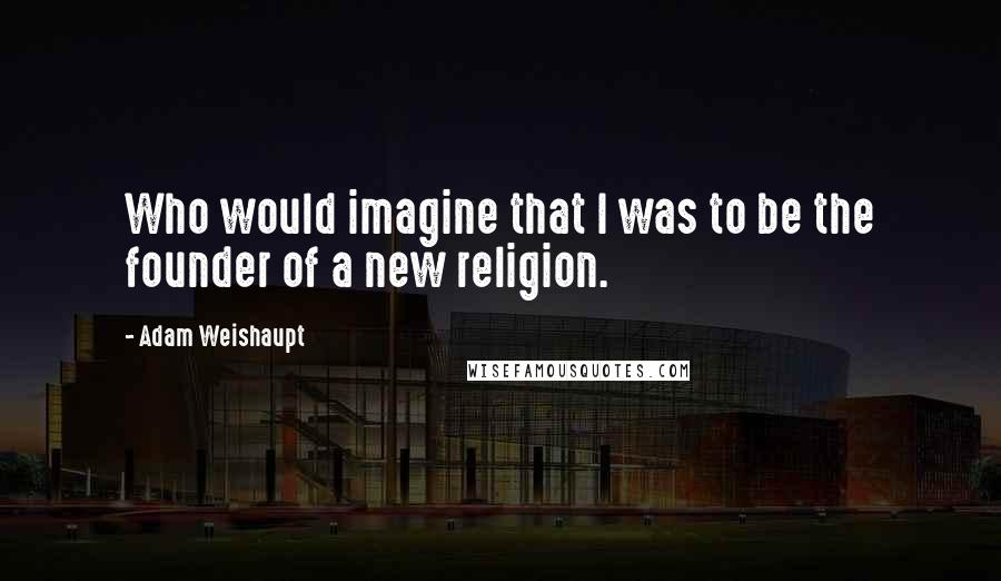 Adam Weishaupt quotes: Who would imagine that I was to be the founder of a new religion.
