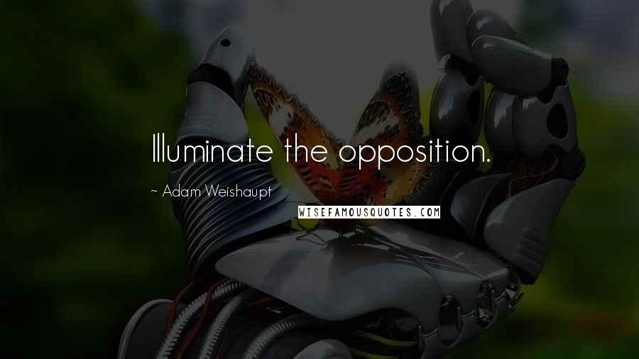 Adam Weishaupt quotes: Illuminate the opposition.