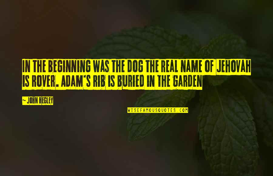 Adam's Rib Quotes By John Hegley: In the beginning was the dog the real