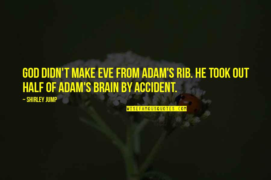 Adam's Rib Quotes By Shirley Jump: God didn't make Eve from Adam's rib. He