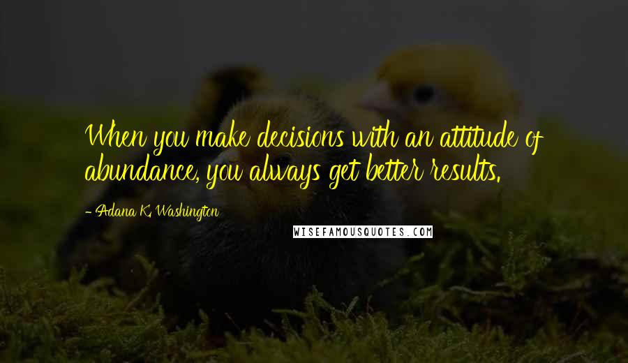 Adana K. Washington quotes: When you make decisions with an attitude of abundance, you always get better results.