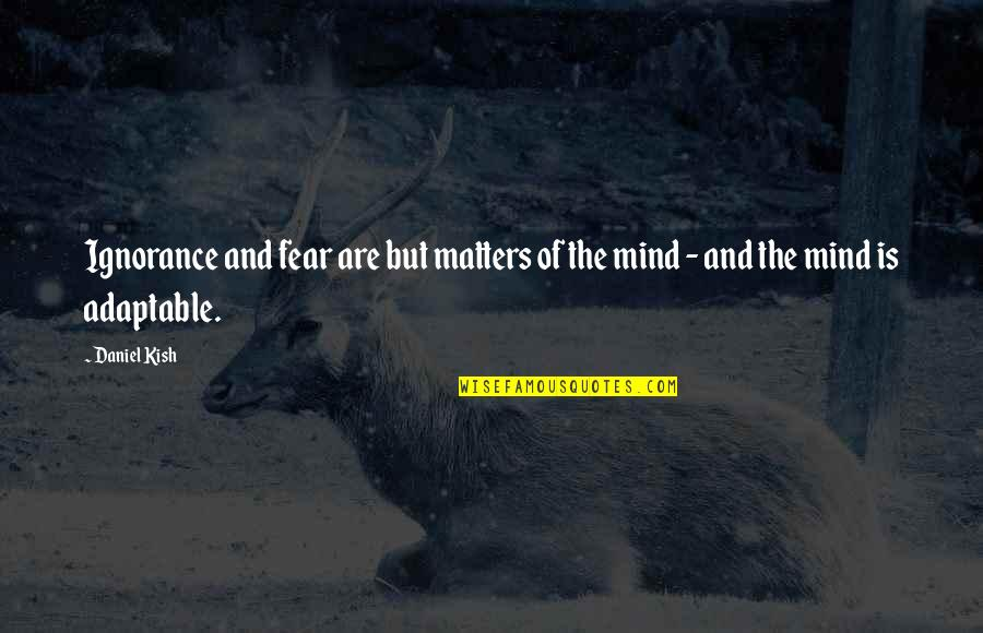Adaptable Quotes By Daniel Kish: Ignorance and fear are but matters of the