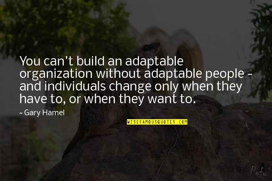 Adaptable Quotes By Gary Hamel: You can't build an adaptable organization without adaptable