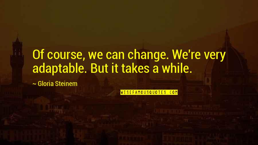 Adaptable Quotes By Gloria Steinem: Of course, we can change. We're very adaptable.