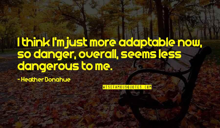 Adaptable Quotes By Heather Donahue: I think I'm just more adaptable now, so