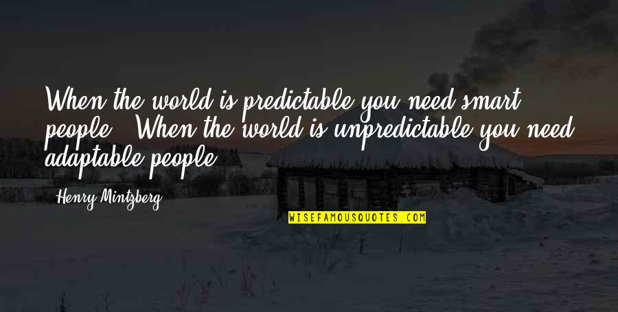 Adaptable Quotes By Henry Mintzberg: When the world is predictable you need smart