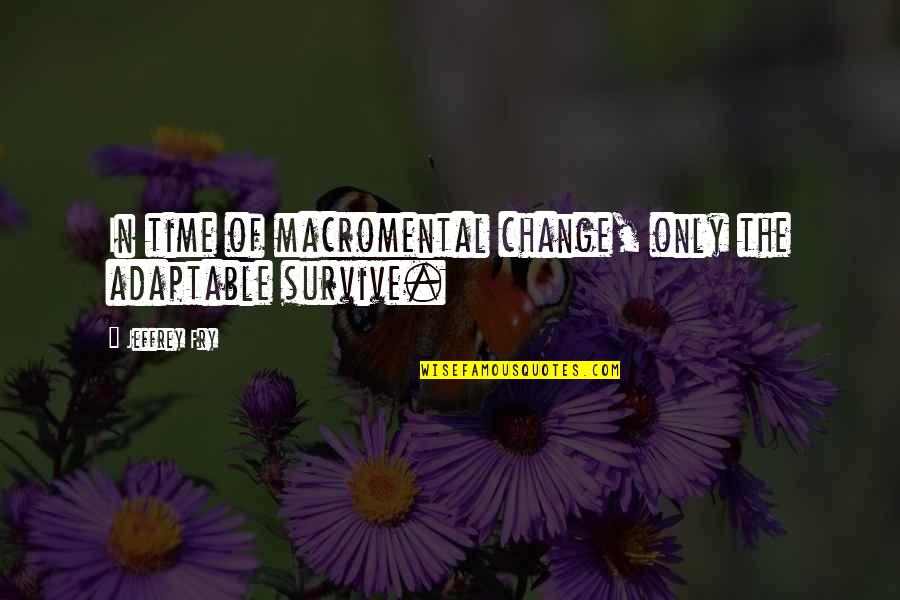 Adaptable Quotes By Jeffrey Fry: In time of macromental change, only the adaptable