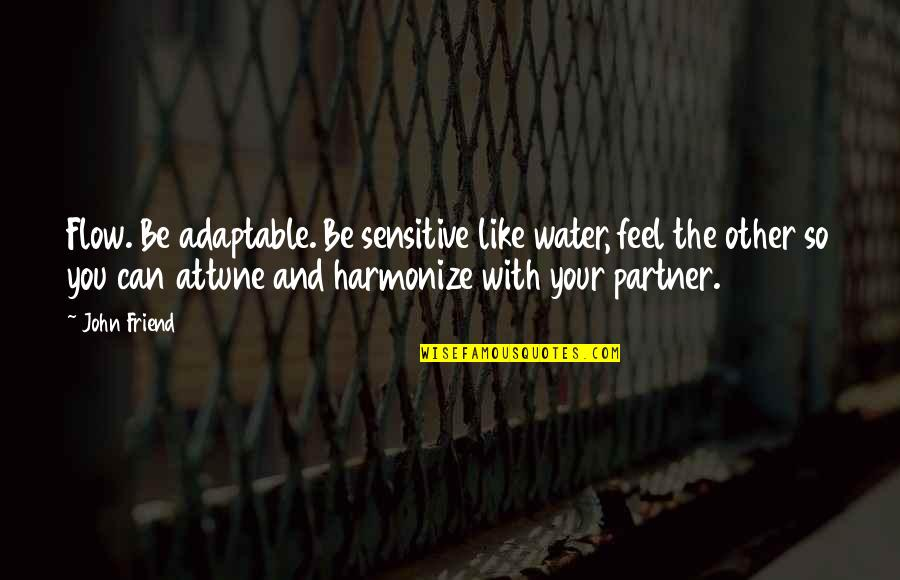 Adaptable Quotes By John Friend: Flow. Be adaptable. Be sensitive like water, feel