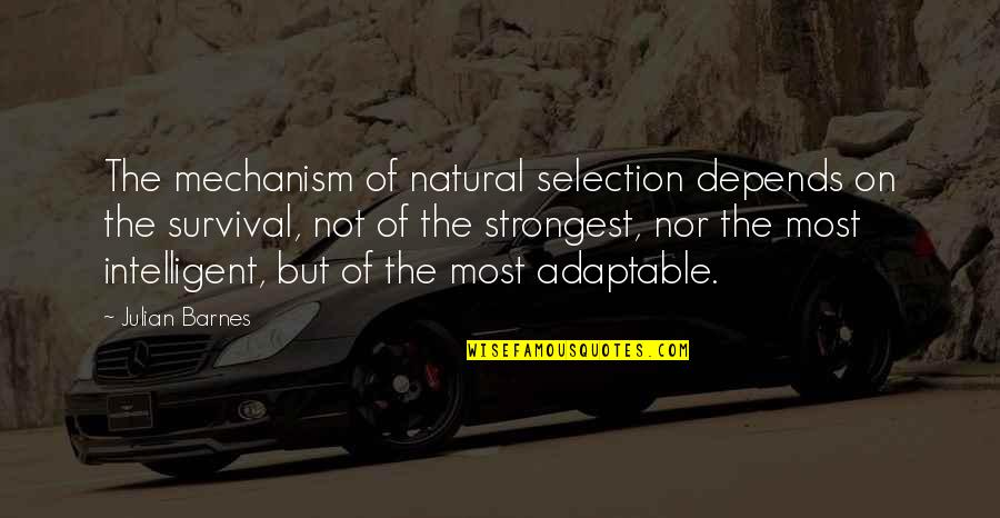 Adaptable Quotes By Julian Barnes: The mechanism of natural selection depends on the
