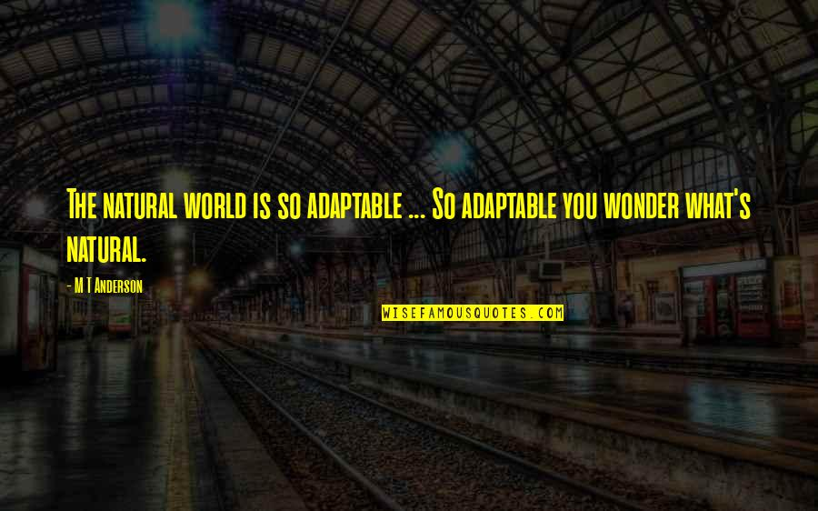 Adaptable Quotes By M T Anderson: The natural world is so adaptable ... So