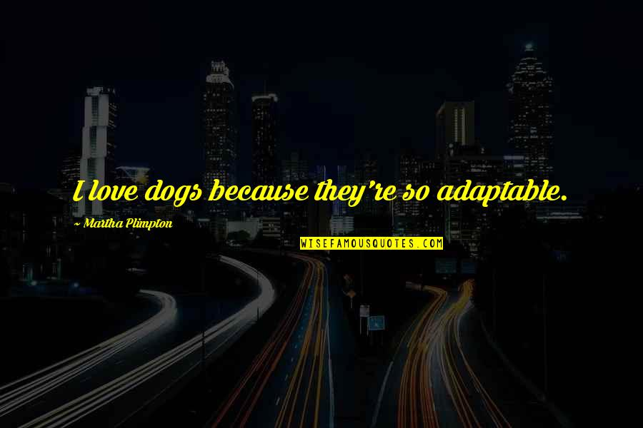 Adaptable Quotes By Martha Plimpton: I love dogs because they're so adaptable.