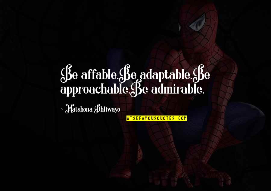 Adaptable Quotes By Matshona Dhliwayo: Be affable.Be adaptable.Be approachable.Be admirable.