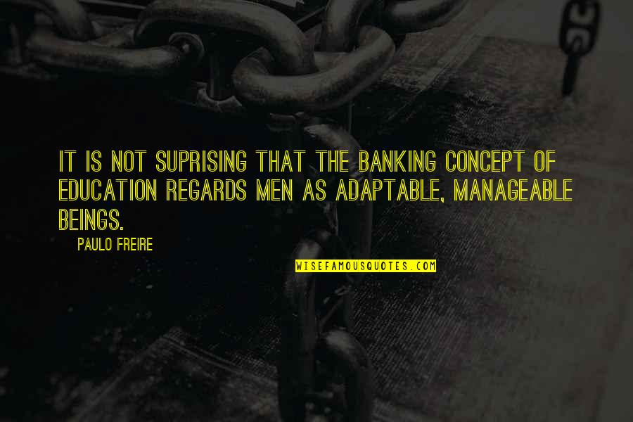 Adaptable Quotes By Paulo Freire: It is not suprising that the banking concept