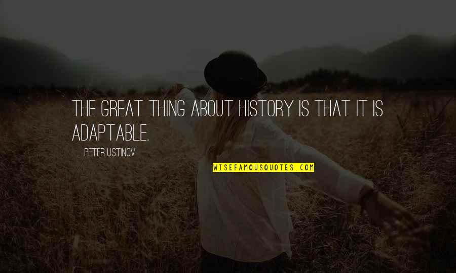 Adaptable Quotes By Peter Ustinov: The great thing about history is that it