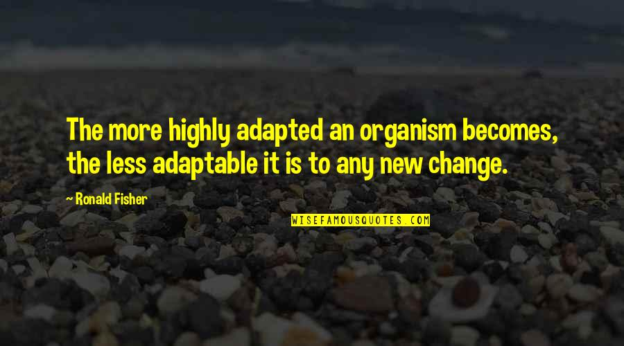 Adaptable Quotes By Ronald Fisher: The more highly adapted an organism becomes, the