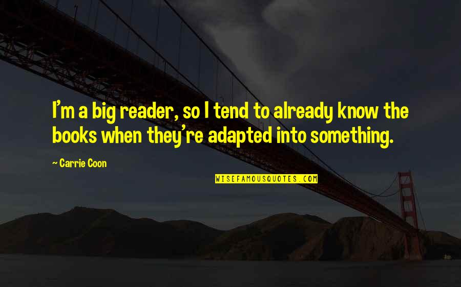 Adapted Quotes By Carrie Coon: I'm a big reader, so I tend to