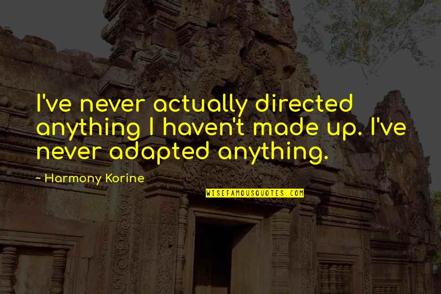 Adapted Quotes By Harmony Korine: I've never actually directed anything I haven't made
