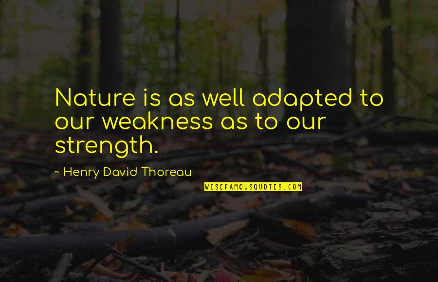 Adapted Quotes By Henry David Thoreau: Nature is as well adapted to our weakness