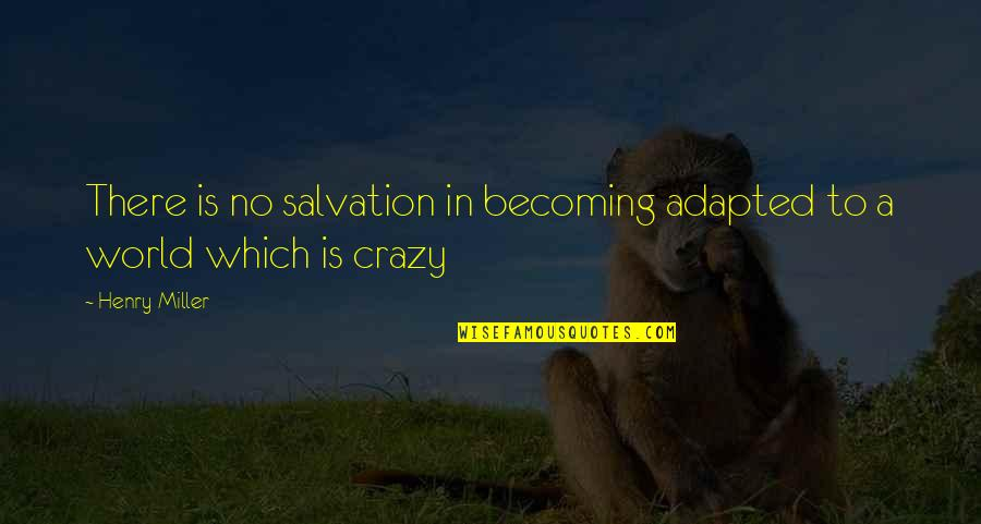 Adapted Quotes By Henry Miller: There is no salvation in becoming adapted to