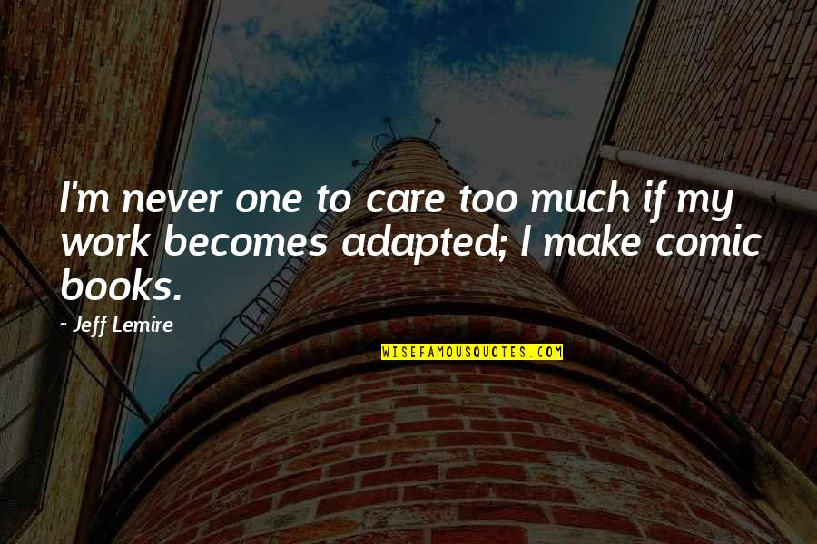 Adapted Quotes By Jeff Lemire: I'm never one to care too much if