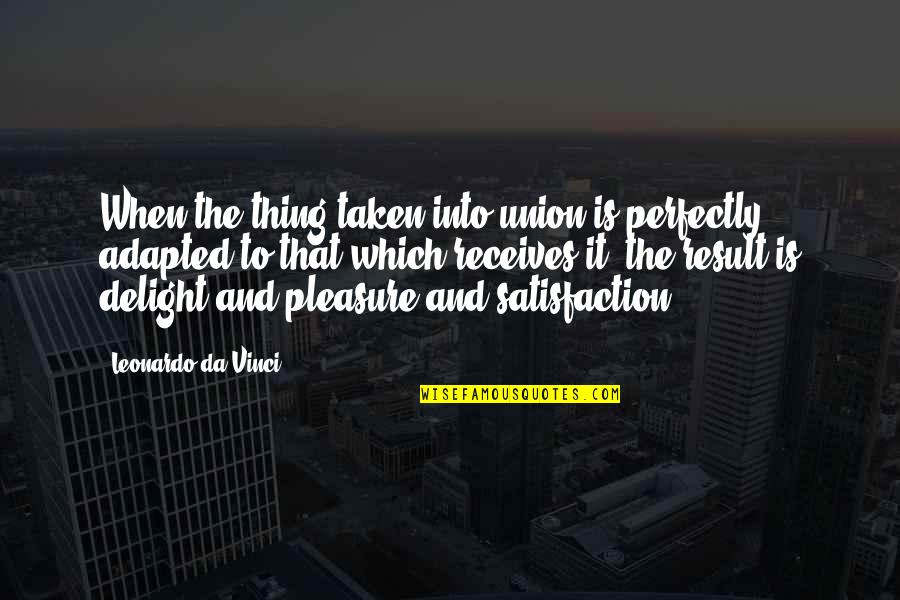 Adapted Quotes By Leonardo Da Vinci: When the thing taken into union is perfectly