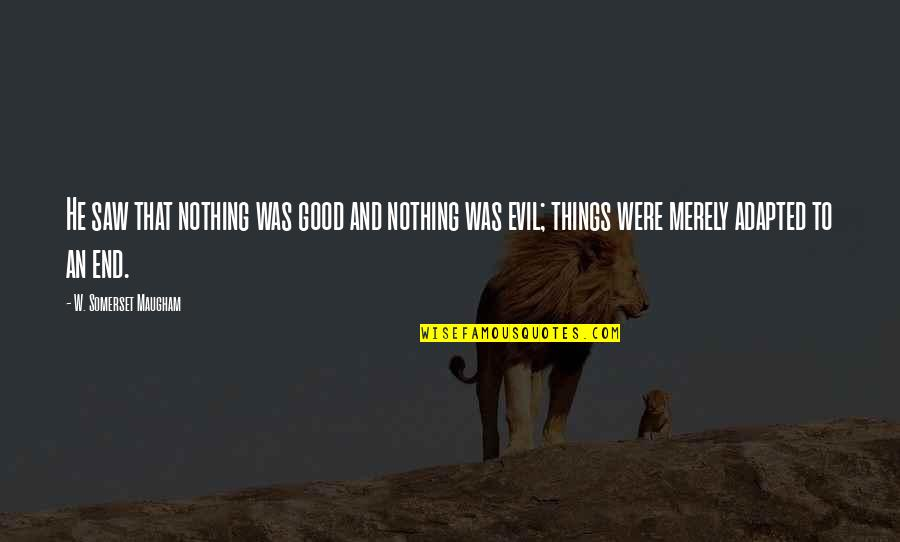 Adapted Quotes By W. Somerset Maugham: He saw that nothing was good and nothing