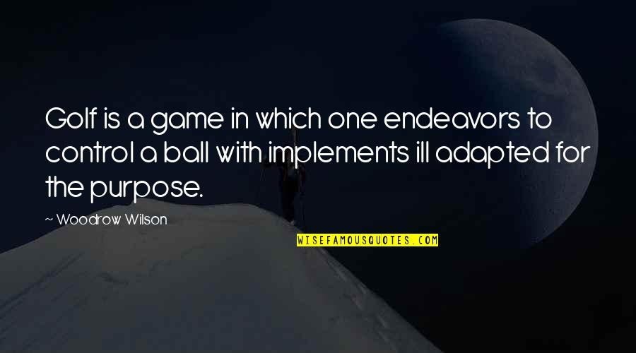 Adapted Quotes By Woodrow Wilson: Golf is a game in which one endeavors