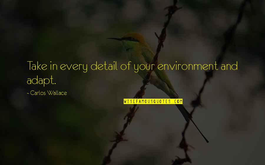 Adapting To Environment Quotes By Carlos Wallace: Take in every detail of your environment and