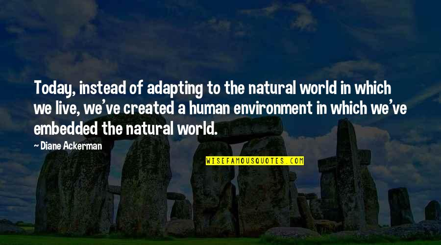Adapting To Environment Quotes By Diane Ackerman: Today, instead of adapting to the natural world