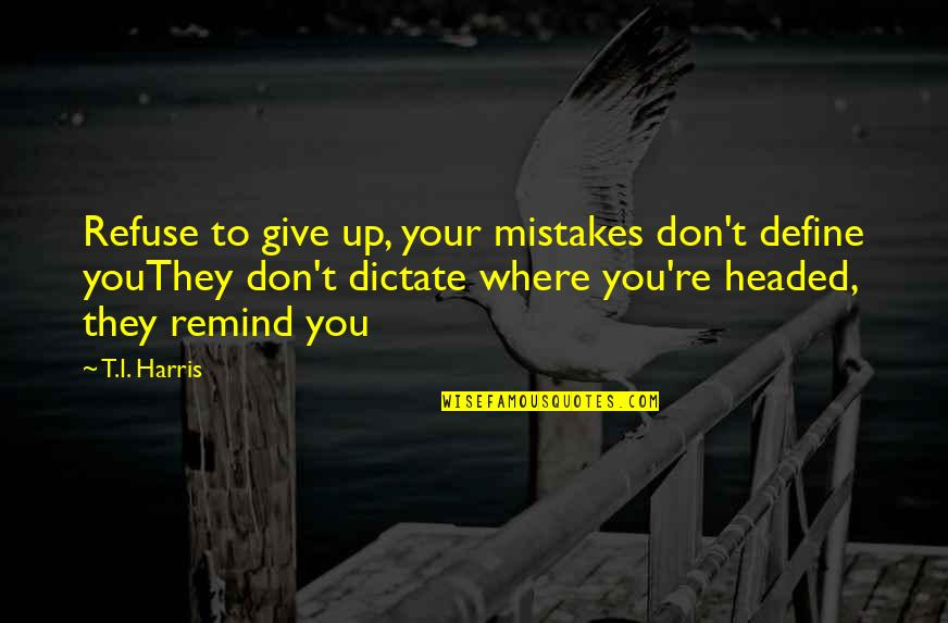 Adarian Malachai Quotes By T.I. Harris: Refuse to give up, your mistakes don't define