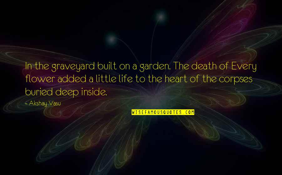 Added Quotes By Akshay Vasu: In the graveyard built on a garden. The