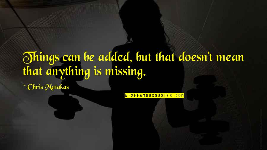 Added Quotes By Chris Matakas: Things can be added, but that doesn't mean