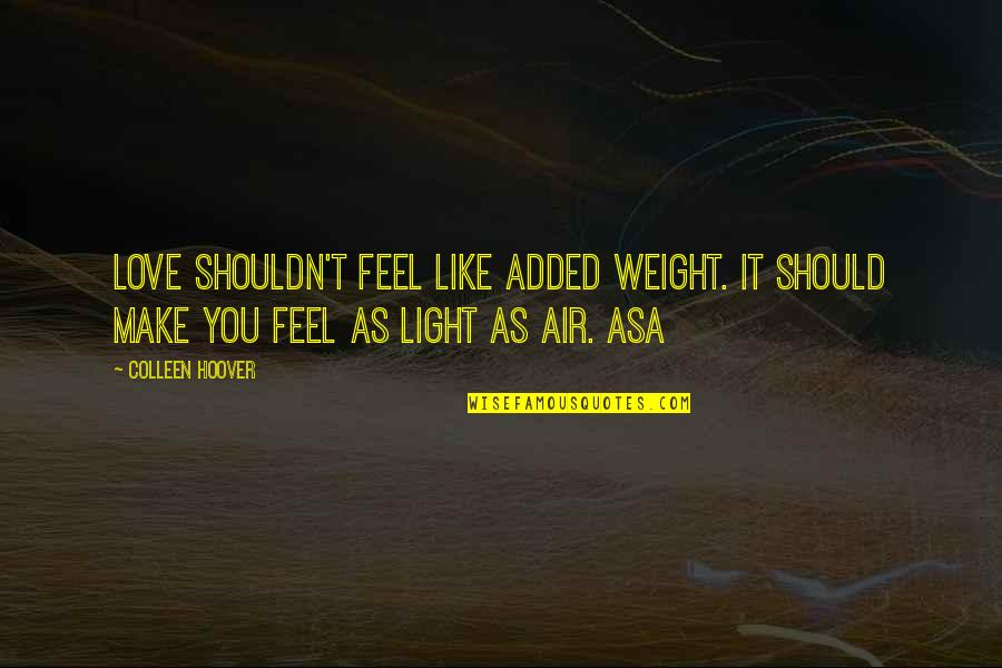 Added Quotes By Colleen Hoover: Love shouldn't feel like added weight. It should
