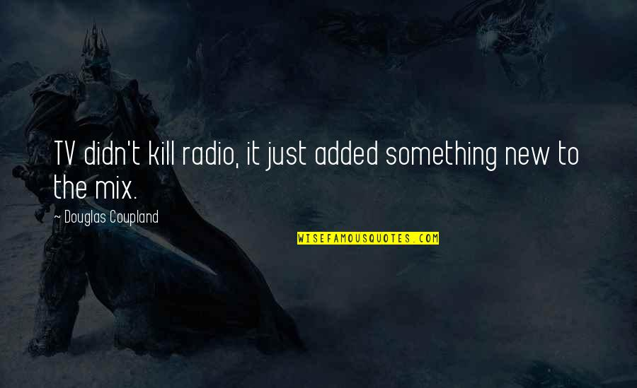 Added Quotes By Douglas Coupland: TV didn't kill radio, it just added something