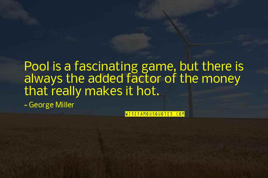 Added Quotes By George Miller: Pool is a fascinating game, but there is