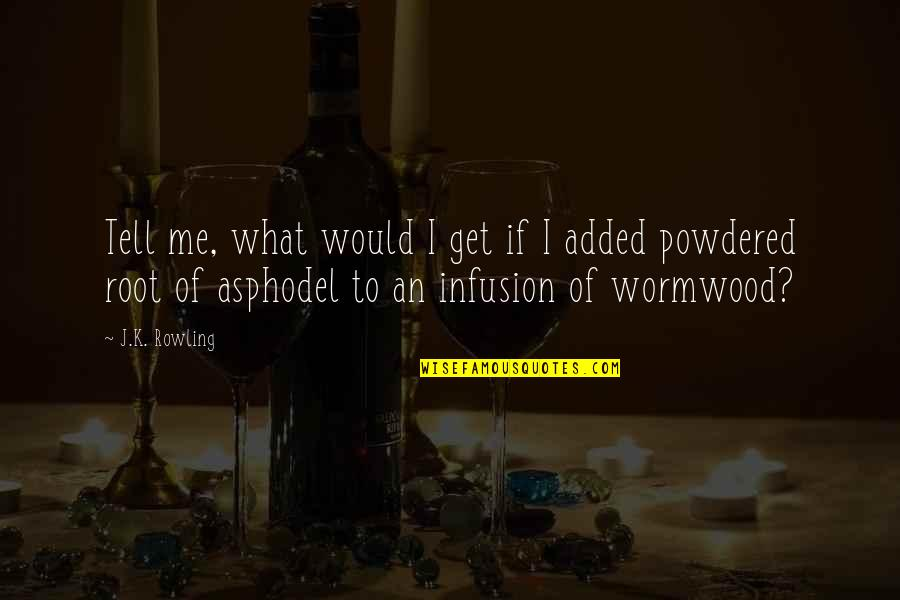 Added Quotes By J.K. Rowling: Tell me, what would I get if I