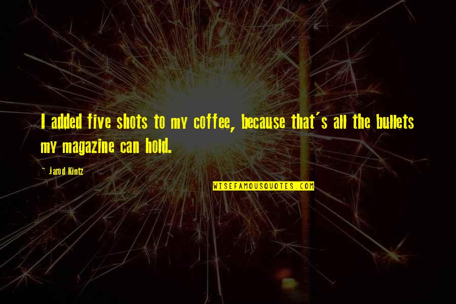 Added Quotes By Jarod Kintz: I added five shots to my coffee, because