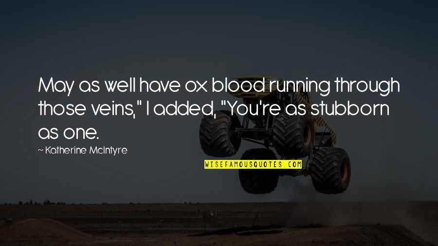 Added Quotes By Katherine McIntyre: May as well have ox blood running through