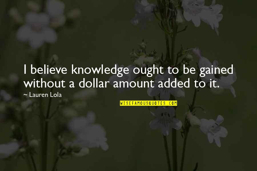 Added Quotes By Lauren Lola: I believe knowledge ought to be gained without