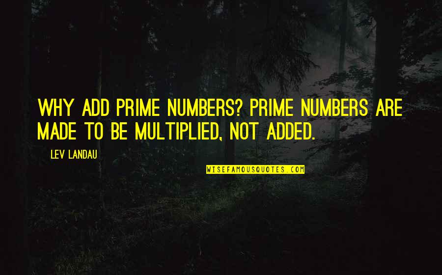 Added Quotes By Lev Landau: Why add prime numbers? Prime numbers are made