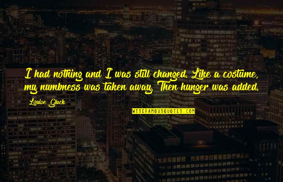 Added Quotes By Louise Gluck: I had nothing and I was still changed.