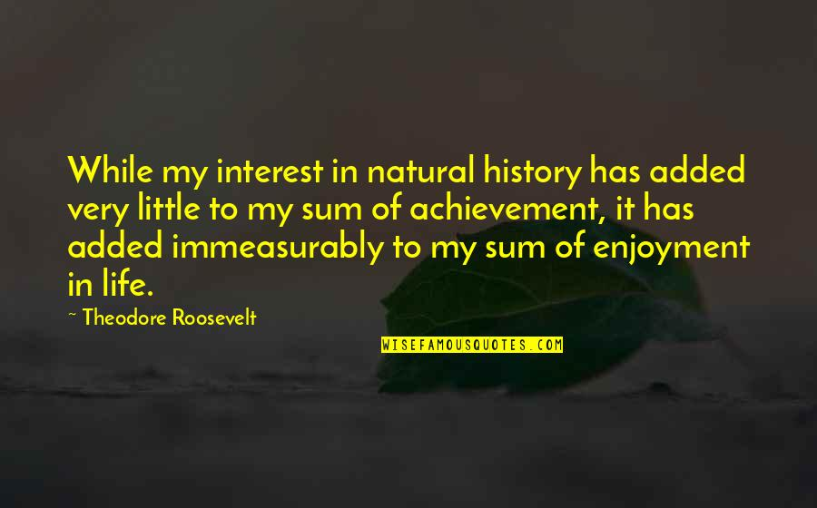 Added Quotes By Theodore Roosevelt: While my interest in natural history has added