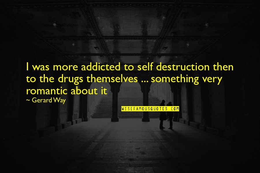 Addicted To Drugs Quotes By Gerard Way: I was more addicted to self destruction then