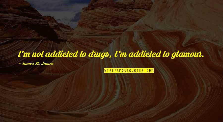 Addicted To Drugs Quotes By James St. James: I'm not addicted to drugs, I'm addicted to