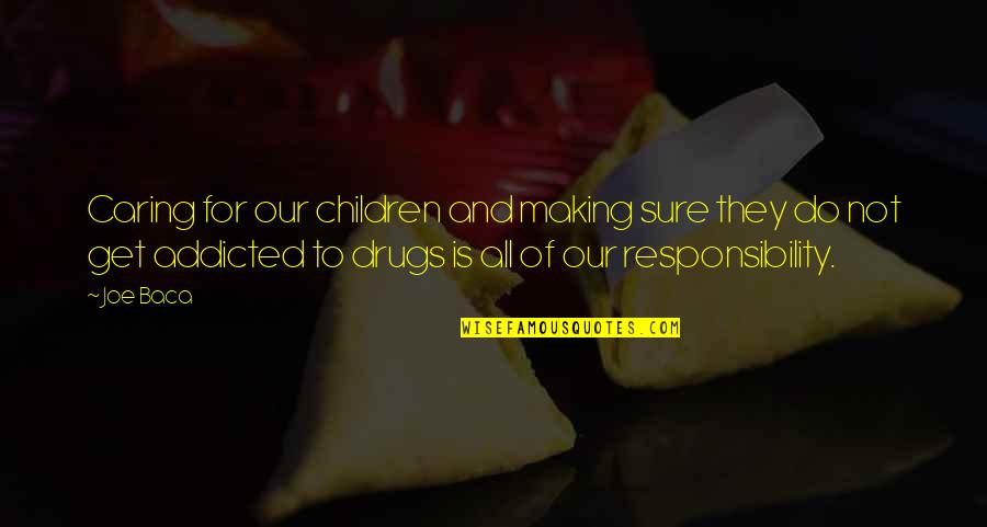 Addicted To Drugs Quotes By Joe Baca: Caring for our children and making sure they